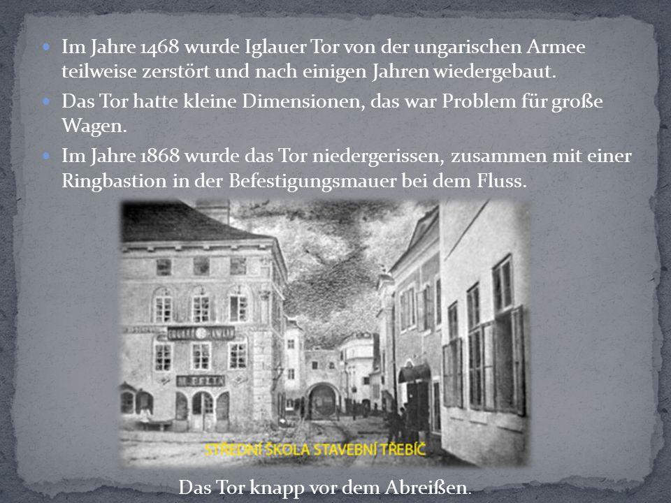 Im Jahre 1468 wurde Iglauer Tor von der ungarischen Armee teilweise zerstört und nach einigen Jahren wiedergebaut. Das Tor hatte kleine Dimensionen, d