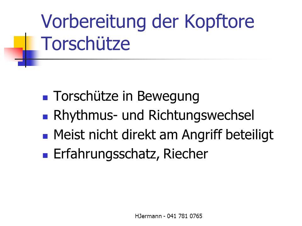 HJermann - 041 781 0765 Vorbereitung der Kopftore Torschütze Torschütze in Bewegung Rhythmus- und Richtungswechsel Meist nicht direkt am Angriff betei