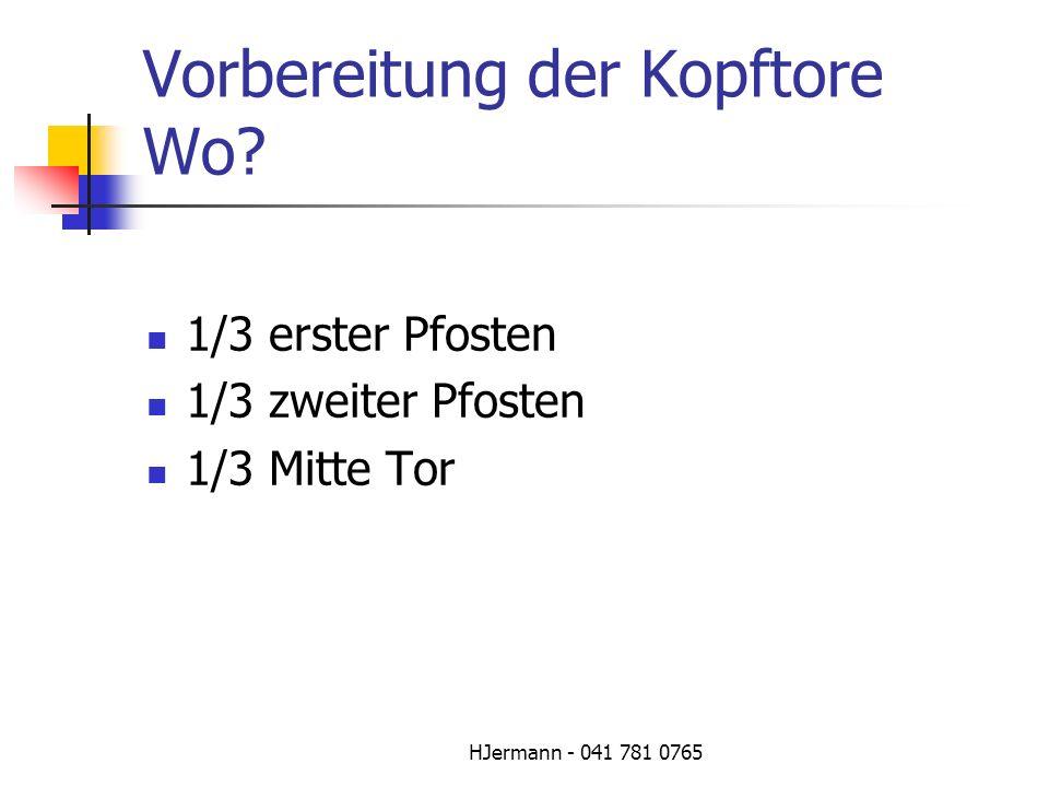 HJermann - 041 781 0765 Vorbereitung der Kopftore Wo? 1/3 erster Pfosten 1/3 zweiter Pfosten 1/3 Mitte Tor