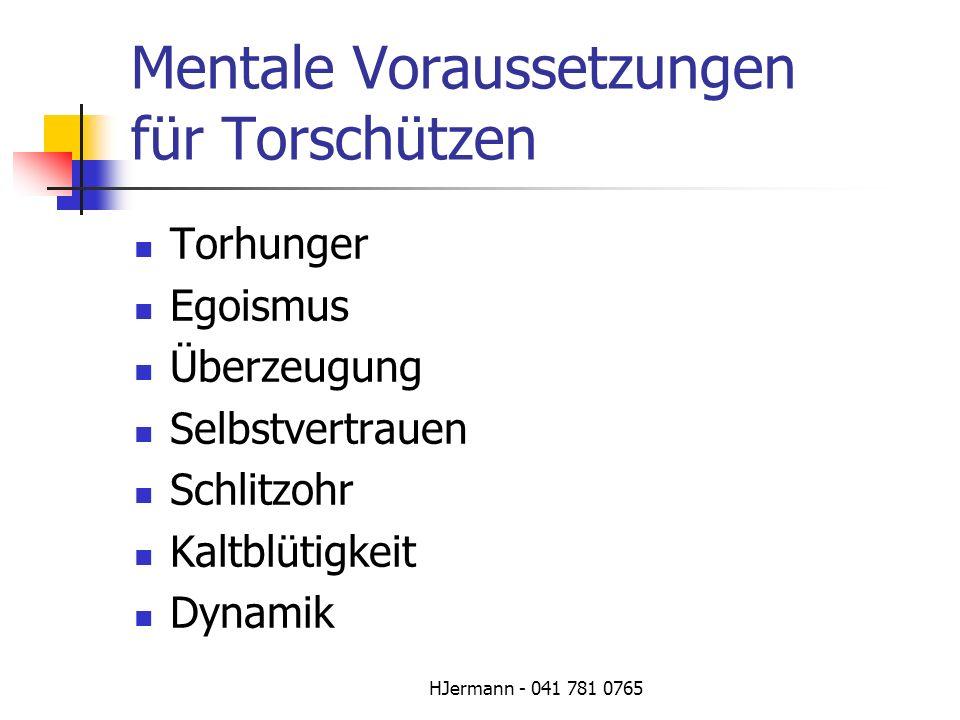 HJermann - 041 781 0765 Mentale Voraussetzungen für Torschützen Torhunger Egoismus Überzeugung Selbstvertrauen Schlitzohr Kaltblütigkeit Dynamik