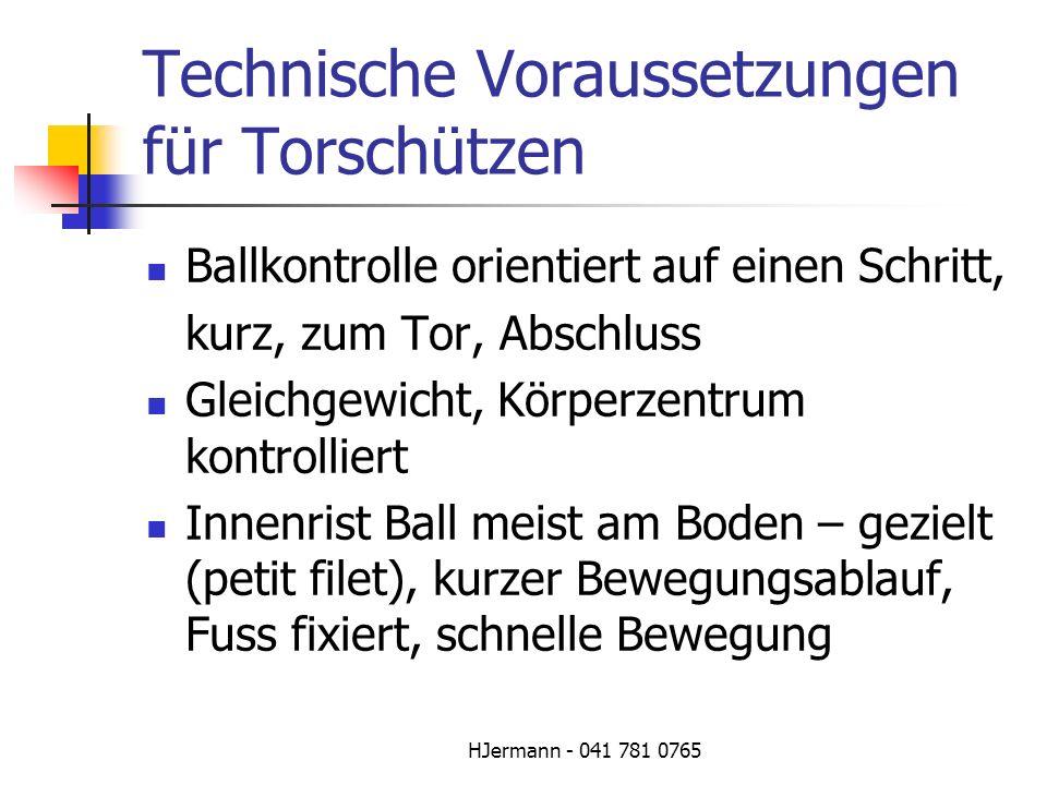 HJermann - 041 781 0765 Technische Voraussetzungen für Torschützen Ballkontrolle orientiert auf einen Schritt, kurz, zum Tor, Abschluss Gleichgewicht,
