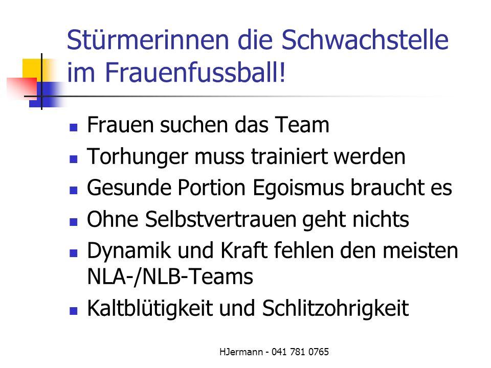 HJermann - 041 781 0765 Stürmerinnen die Schwachstelle im Frauenfussball! Frauen suchen das Team Torhunger muss trainiert werden Gesunde Portion Egois