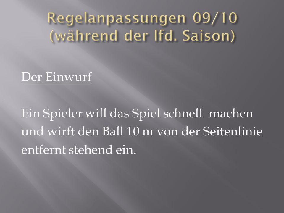 Der Einwurf Ein Spieler will das Spiel schnell machen und wirft den Ball 10 m von der Seitenlinie entfernt stehend ein.