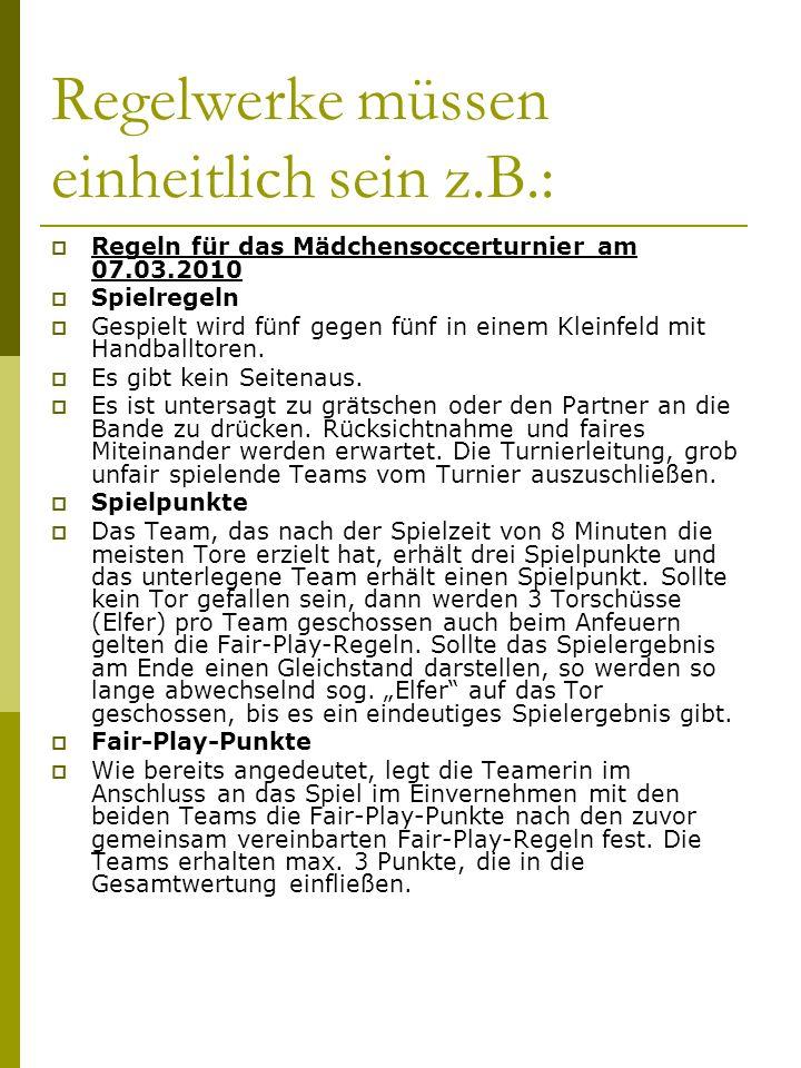 Regelwerke müssen einheitlich sein z.B.: Regeln für das Mädchensoccerturnier am 07.03.2010 Spielregeln Gespielt wird fünf gegen fünf in einem Kleinfeld mit Handballtoren.