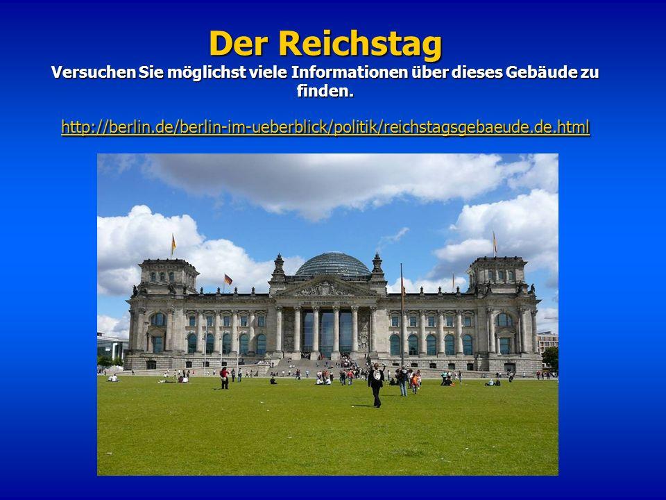Der Reichstag Versuchen Sie möglichst viele Informationen über dieses Gebäude zu finden. http://berlin.de/berlin-im-ueberblick/politik/reichstagsgebae