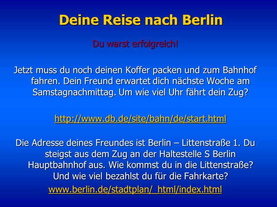 Deine Reise nach Berlin Du warst erfolgreich! Jetzt muss du noch deinen Koffer packen und zum Bahnhof fahren. Dein Freund erwartet dich nächste Woche