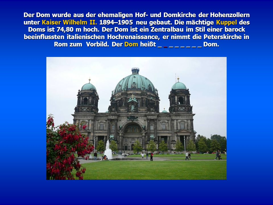 Der Dom wurde aus der ehemaligen Hof- und Domkirche der Hohenzollern unter Kaiser Wilhelm II. 1894–1905 neu gebaut. Die mächtige Kuppel des Doms ist 7