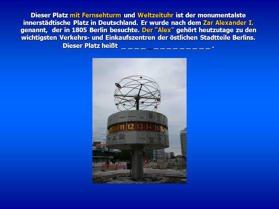 Dieser Platz mit Fernsehturm und Weltzeituhr ist der monumentalste innerstädtische Platz in Deutschland. Er wurde nach dem Zar Alexander I. genannt, d