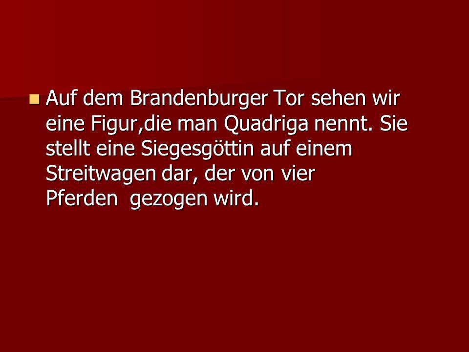 Auf dem Brandenburger Tor sehen wir eine Figur,die man Quadriga nennt. Sie stellt eine Siegesgöttin auf einem Streitwagen dar, der von vier Pferden ge
