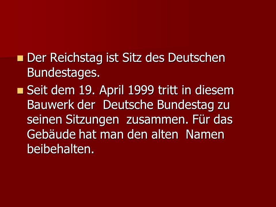 Der Reichstag ist Sitz des Deutschen Bundestages. Der Reichstag ist Sitz des Deutschen Bundestages. Seit dem 19. April 1999 tritt in diesem Bauwerk de