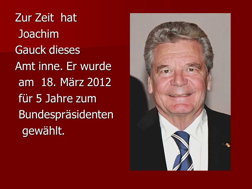Zur Zeit hat Joachim Joachim Gauck dieses Amt inne. Er wurde am 18. März 2012 am 18. März 2012 für 5 Jahre zum für 5 Jahre zum Bundespräsidenten Bunde