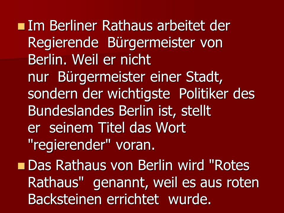Im Berliner Rathaus arbeitet der Regierende Bürgermeister von Berlin. Weil er nicht nur Bürgermeister einer Stadt, sondern der wichtigste Politiker de