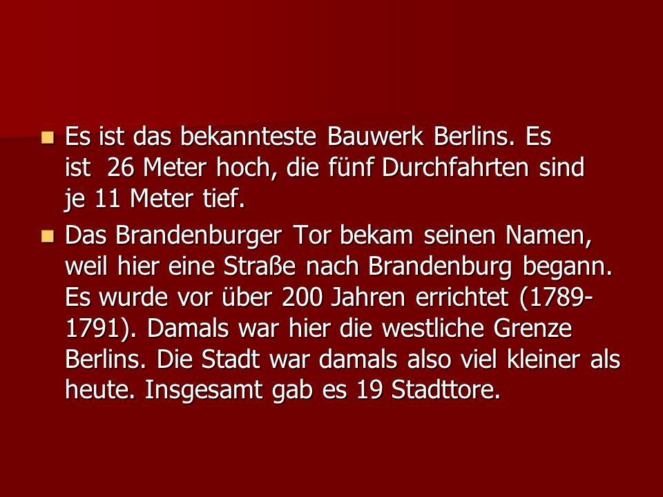 Es ist das bekannteste Bauwerk Berlins. Es ist 26 Meter hoch, die fünf Durchfahrten sind je 11 Meter tief. Es ist das bekannteste Bauwerk Berlins. Es