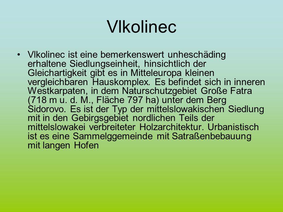 Vlkolinec Vlkolinec ist eine bemerkenswert unheschäding erhaltene Siedlungseinheit, hinsichtlich der Gleichartigkeit gibt es in Mitteleuropa kleinen v