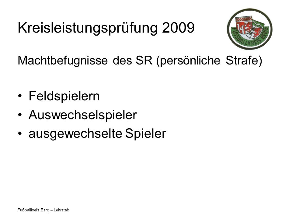 Fußballkreis Berg – Lehrstab Kreisleistungsprüfung 2009 Machtbefugnisse des SR (persönliche Strafe) Feldspielern Auswechselspieler ausgewechselte Spie