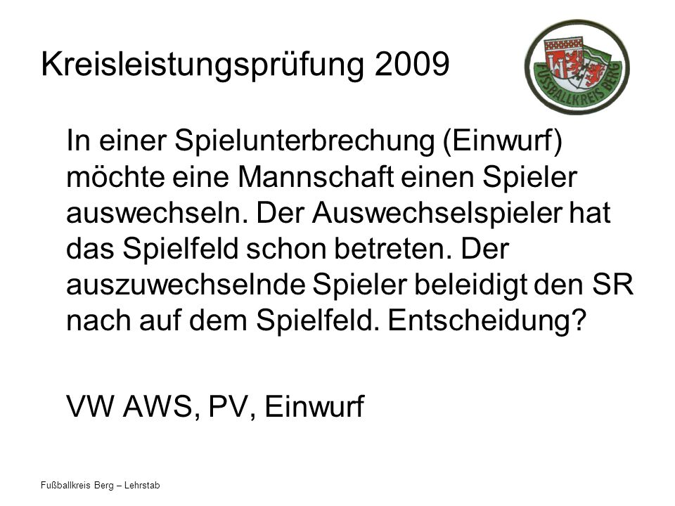 Fußballkreis Berg – Lehrstab Kreisleistungsprüfung 2009 In einer Spielunterbrechung (Einwurf) möchte eine Mannschaft einen Spieler auswechseln. Der Au