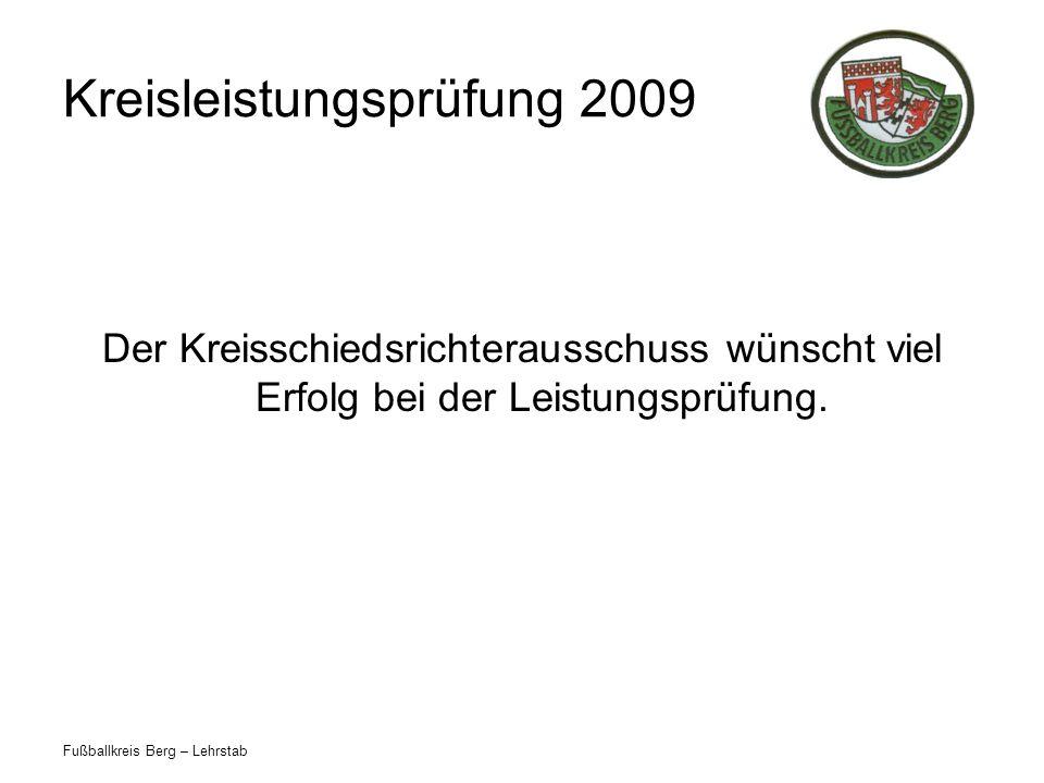 Fußballkreis Berg – Lehrstab Kreisleistungsprüfung 2009 Der Kreisschiedsrichterausschuss wünscht viel Erfolg bei der Leistungsprüfung.