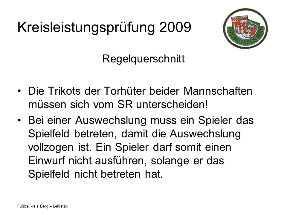 Fußballkreis Berg – Lehrstab Kreisleistungsprüfung 2009 Regelquerschnitt Die Trikots der Torhüter beider Mannschaften müssen sich vom SR unterscheiden