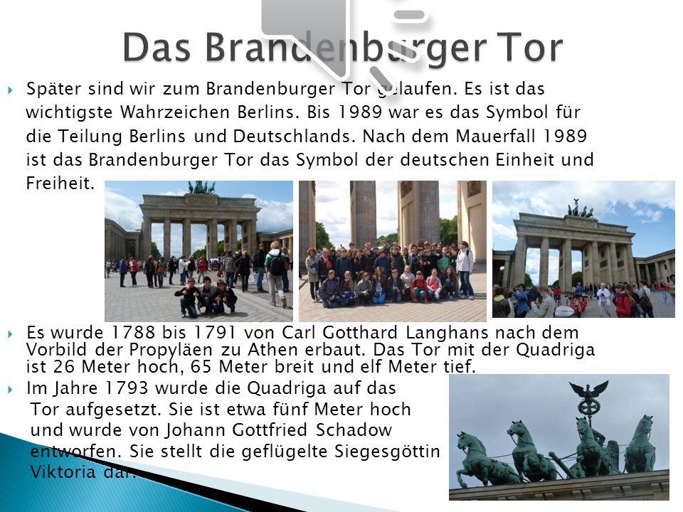 Später sind wir zum Brandenburger Tor gelaufen. Es ist das wichtigste Wahrzeichen Berlins. Bis 1989 war es das Symbol für die Teilung Berlins und Deut