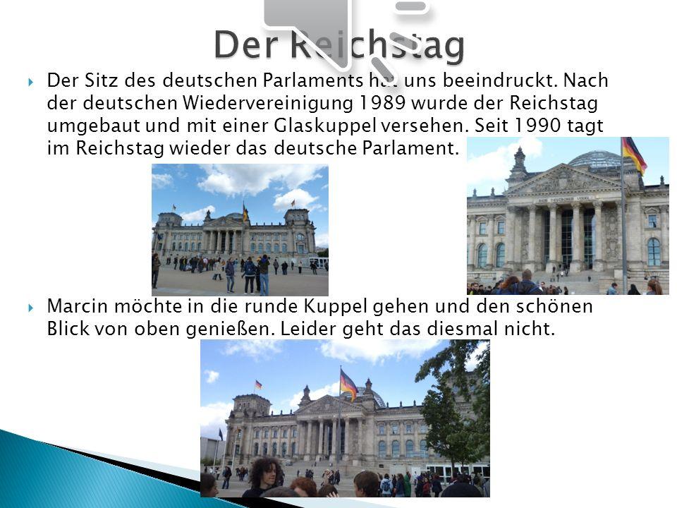 Der Sitz des deutschen Parlaments hat uns beeindruckt. Nach der deutschen Wiedervereinigung 1989 wurde der Reichstag umgebaut und mit einer Glaskuppel