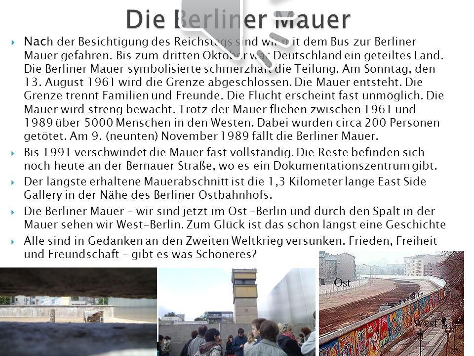 Nac h der Besichtigung des Reichstags sind wir mit dem Bus zur Berliner Mauer gefahren. Bis zum dritten Oktober war Deutschland ein geteiltes Land. Di