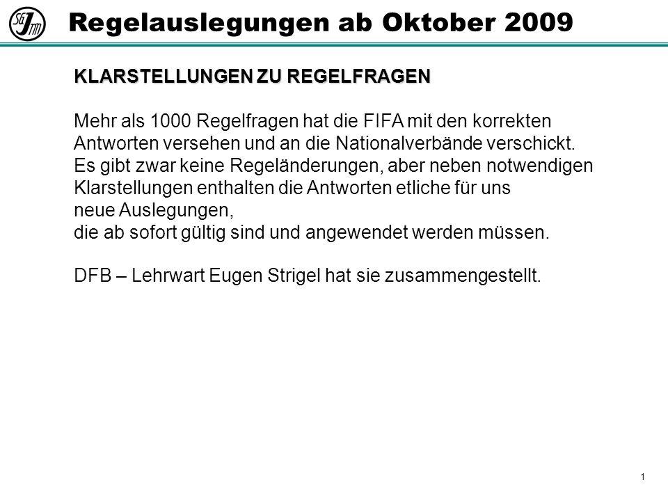 1 Regelauslegungen ab Oktober 2009 KLARSTELLUNGEN ZU REGELFRAGEN Mehr als 1000 Regelfragen hat die FIFA mit den korrekten Antworten versehen und an die Nationalverbände verschickt.