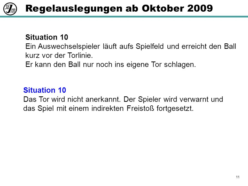 11 Regelauslegungen ab Oktober 2009 Situation 10 Ein Auswechselspieler läuft aufs Spielfeld und erreicht den Ball kurz vor der Torlinie.