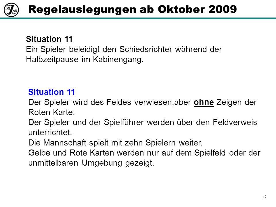 12 Regelauslegungen ab Oktober 2009 Situation 11 Ein Spieler beleidigt den Schiedsrichter während der Halbzeitpause im Kabinengang.