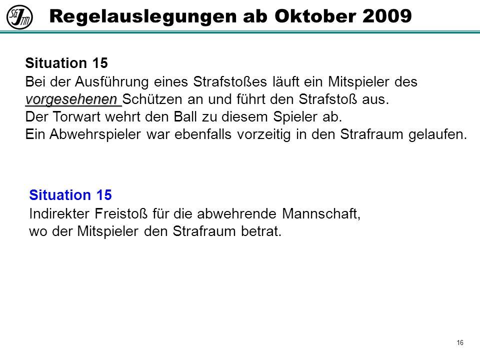 16 Regelauslegungen ab Oktober 2009 Situation 15 vorgesehenen Bei der Ausführung eines Strafstoßes läuft ein Mitspieler des vorgesehenen Schützen an und führt den Strafstoß aus.
