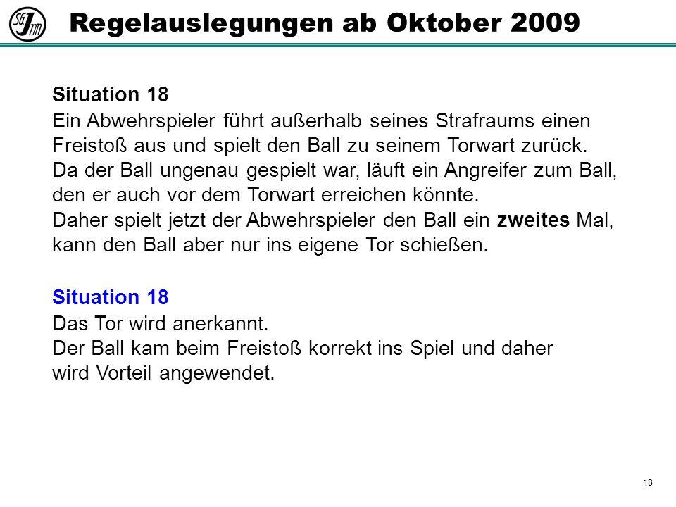 18 Regelauslegungen ab Oktober 2009 Situation 18 Ein Abwehrspieler führt außerhalb seines Strafraums einen Freistoß aus und spielt den Ball zu seinem Torwart zurück.