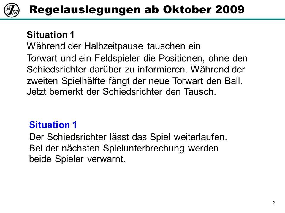 2 Regelauslegungen ab Oktober 2009 Situation 1 Während der Halbzeitpause tauschen ein Torwart und ein Feldspieler die Positionen, ohne den Schiedsrichter darüber zu informieren.