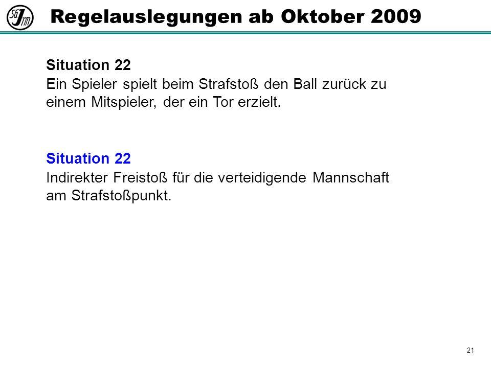 21 Regelauslegungen ab Oktober 2009 Situation 22 Ein Spieler spielt beim Strafstoß den Ball zurück zu einem Mitspieler, der ein Tor erzielt.