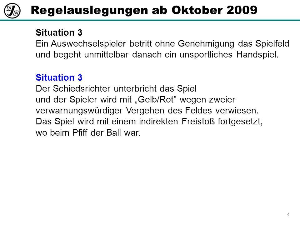 4 Regelauslegungen ab Oktober 2009 Situation 3 Ein Auswechselspieler betritt ohne Genehmigung das Spielfeld und begeht unmittelbar danach ein unsportliches Handspiel.
