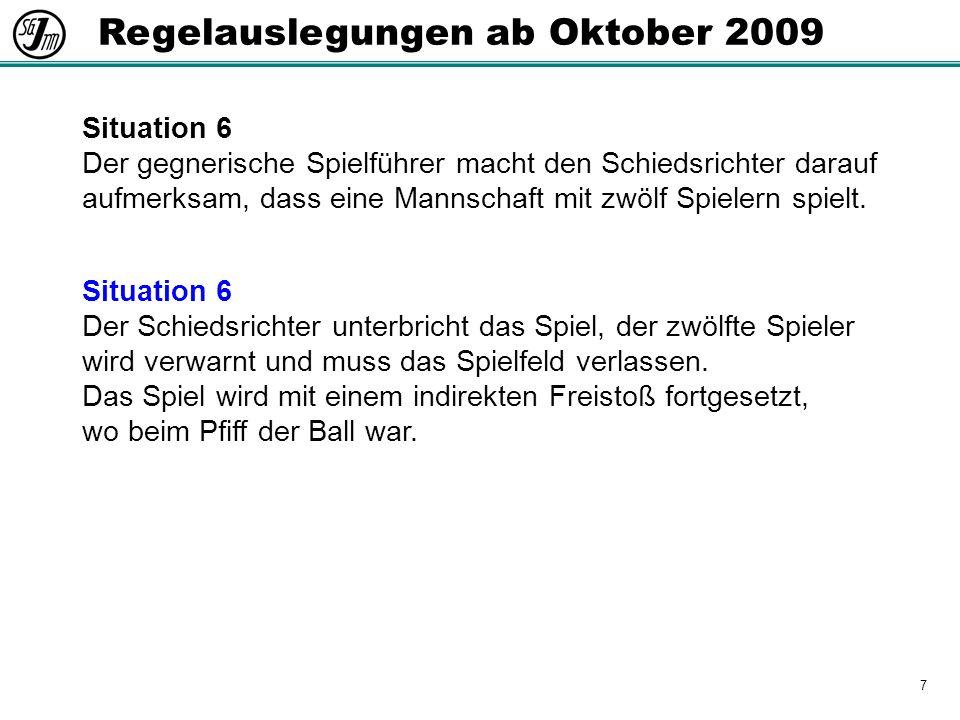 7 Regelauslegungen ab Oktober 2009 Situation 6 Der gegnerische Spielführer macht den Schiedsrichter darauf aufmerksam, dass eine Mannschaft mit zwölf Spielern spielt.