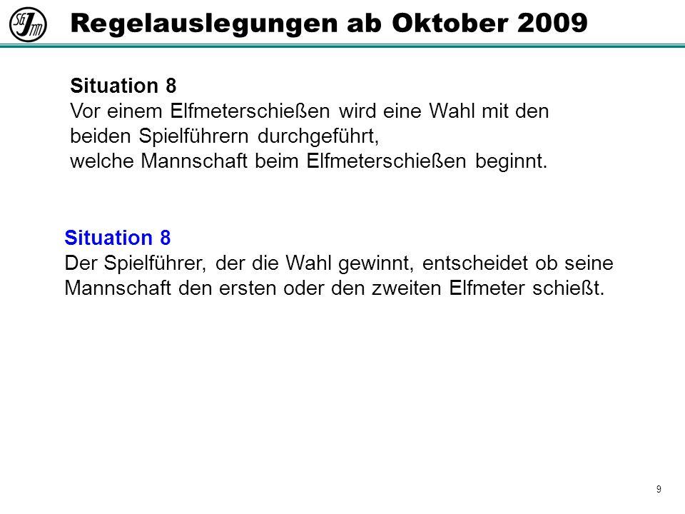 9 Regelauslegungen ab Oktober 2009 Situation 8 Vor einem Elfmeterschießen wird eine Wahl mit den beiden Spielführern durchgeführt, welche Mannschaft beim Elfmeterschießen beginnt.