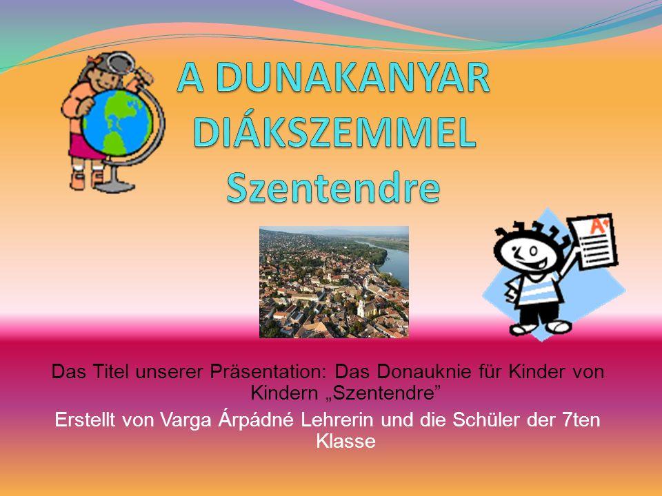 Das Titel unserer Präsentation: Das Donauknie für Kinder von Kindern Szentendre Erstellt von Varga Árpádné Lehrerin und die Schüler der 7ten Klasse