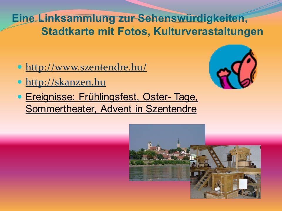 Eine Linksammlung zur Sehenswürdigkeiten, Stadtkarte mit Fotos, Kulturverastaltungen http://www.szentendre.hu/ http://skanzen.hu Ereignisse: Frühlings