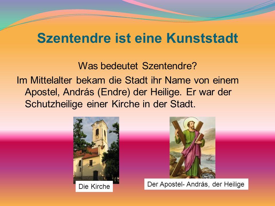 Szentendre ist eine Kunststadt Was bedeutet Szentendre? Im Mittelalter bekam die Stadt ihr Name von einem Apostel, András (Endre) der Heilige. Er war