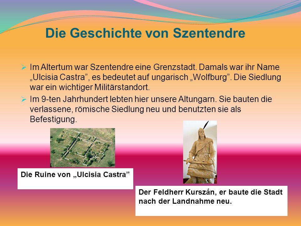 Die Geschichte von Szentendre Im Altertum war Szentendre eine Grenzstadt. Damals war ihr Name Ulcisia Castra, es bedeutet auf ungarisch Wolfburg. Die