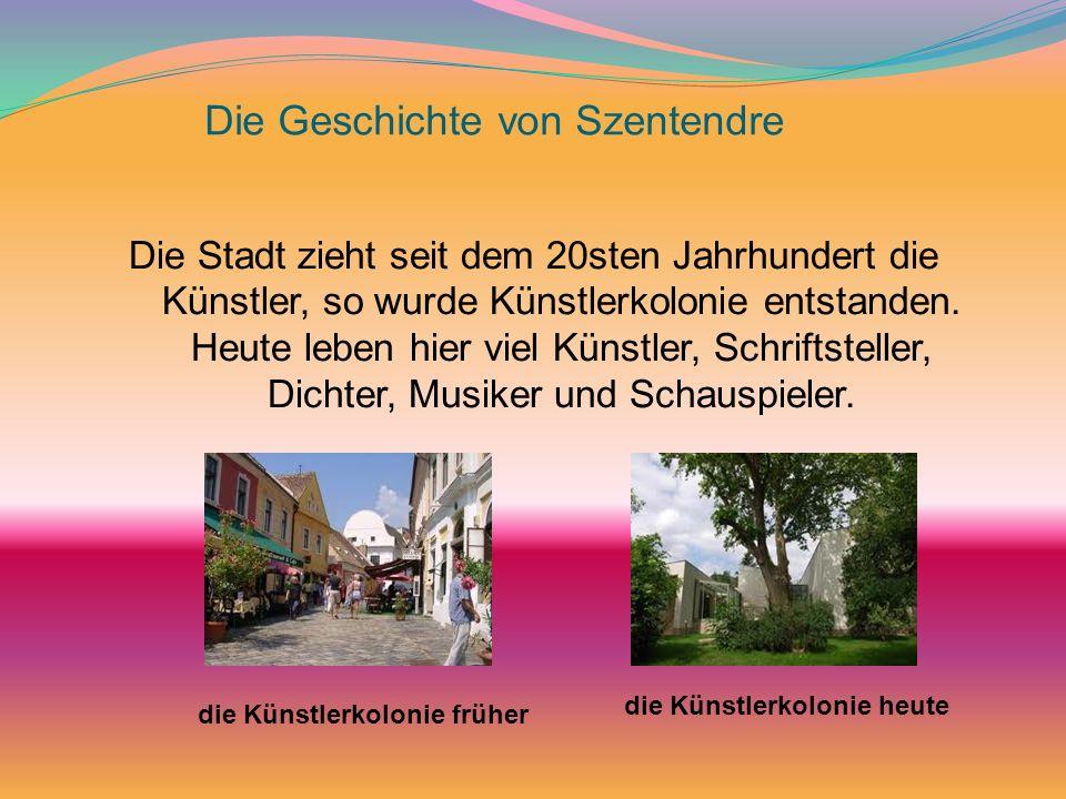 Die Geschichte von Szentendre Die Stadt zieht seit dem 20sten Jahrhundert die Künstler, so wurde Künstlerkolonie entstanden. Heute leben hier viel Kün