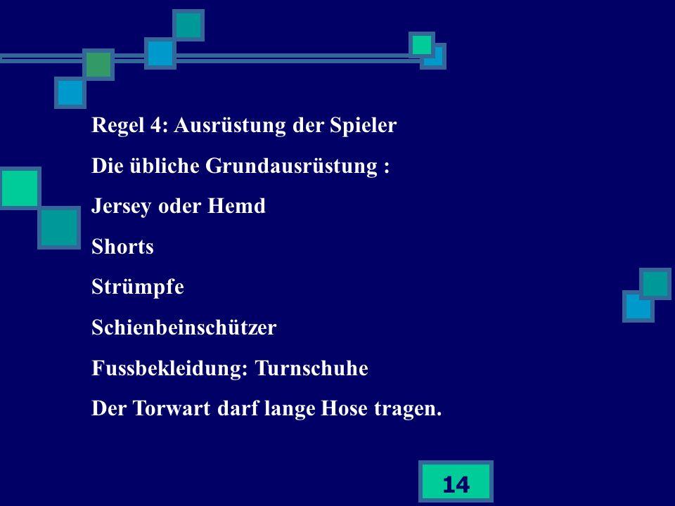 14 Regel 4: Ausrüstung der Spieler Die übliche Grundausrüstung : Jersey oder Hemd Shorts Strümpfe Schienbeinschützer Fussbekleidung: Turnschuhe Der To
