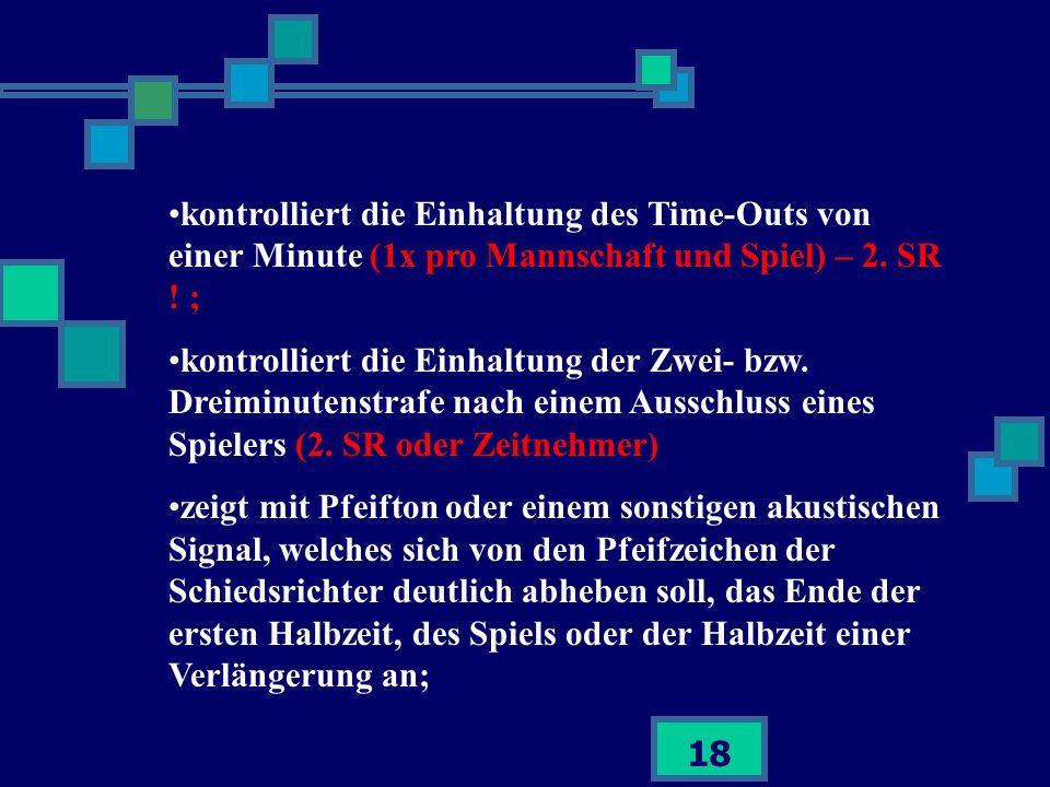 18 kontrolliert die Einhaltung des Time-Outs von einer Minute (1x pro Mannschaft und Spiel) – 2. SR ! ; kontrolliert die Einhaltung der Zwei- bzw. Dre