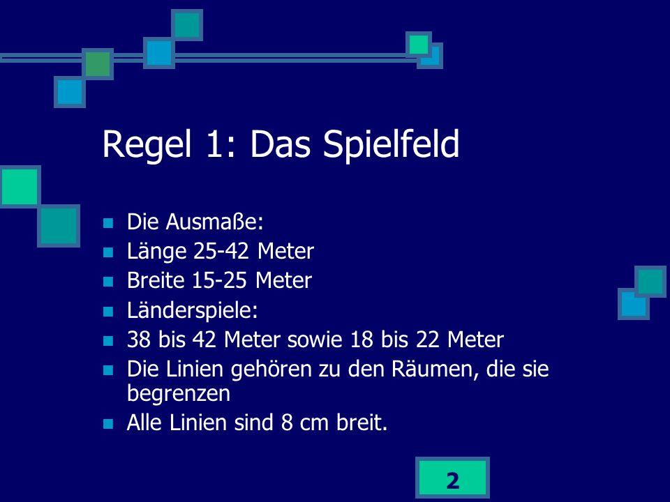 2 Regel 1: Das Spielfeld Die Ausmaße: Länge 25-42 Meter Breite 15-25 Meter Länderspiele: 38 bis 42 Meter sowie 18 bis 22 Meter Die Linien gehören zu d