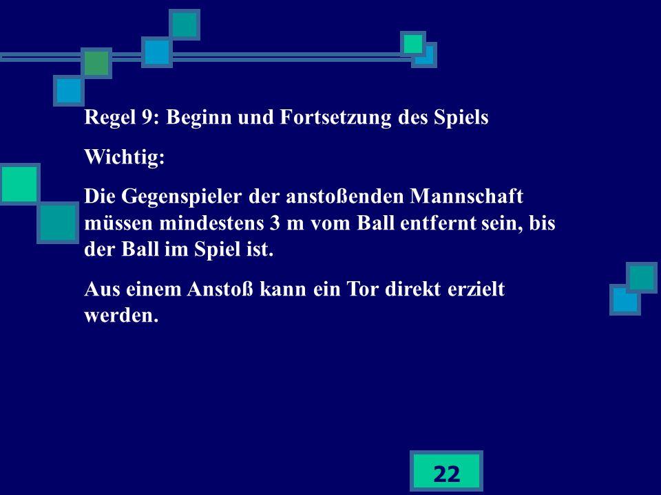 22 Regel 9: Beginn und Fortsetzung des Spiels Wichtig: Die Gegenspieler der anstoßenden Mannschaft müssen mindestens 3 m vom Ball entfernt sein, bis d
