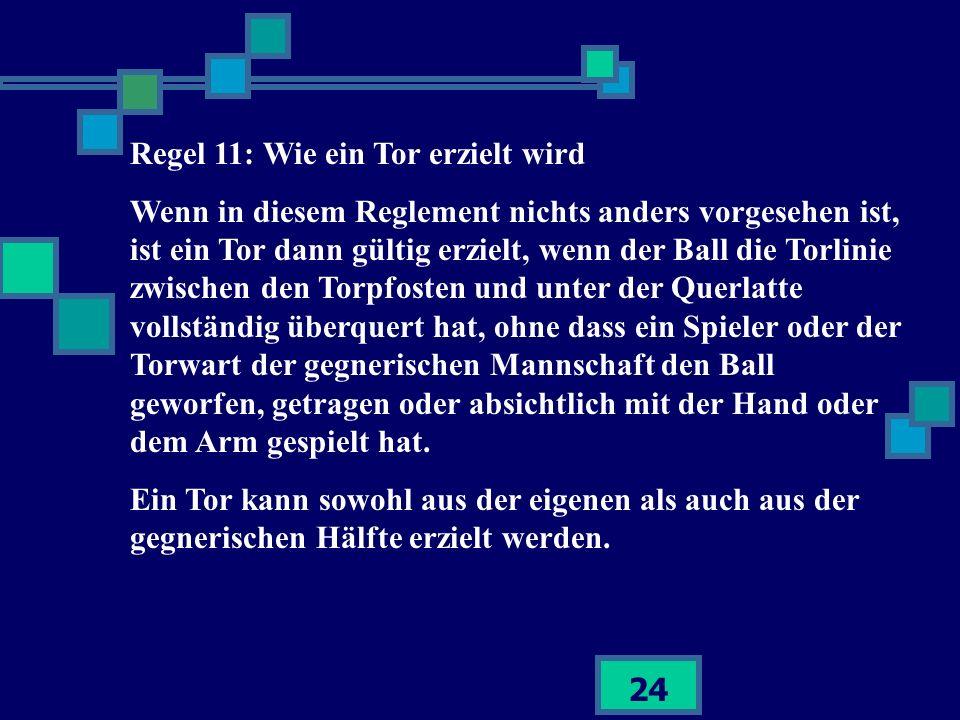 24 Regel 11: Wie ein Tor erzielt wird Wenn in diesem Reglement nichts anders vorgesehen ist, ist ein Tor dann gültig erzielt, wenn der Ball die Torlin