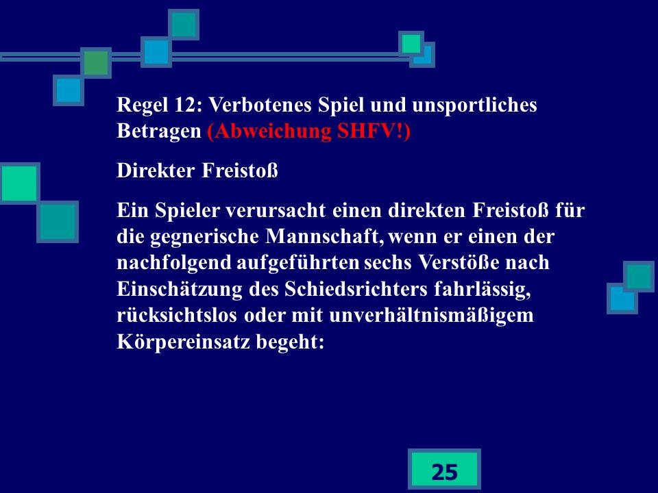 25 Regel 12: Verbotenes Spiel und unsportliches Betragen (Abweichung SHFV!) Direkter Freistoß Ein Spieler verursacht einen direkten Freistoß für die g