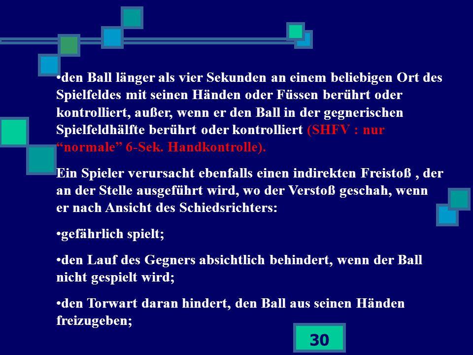 30 den Ball länger als vier Sekunden an einem beliebigen Ort des Spielfeldes mit seinen Händen oder Füssen berührt oder kontrolliert, außer, wenn er d