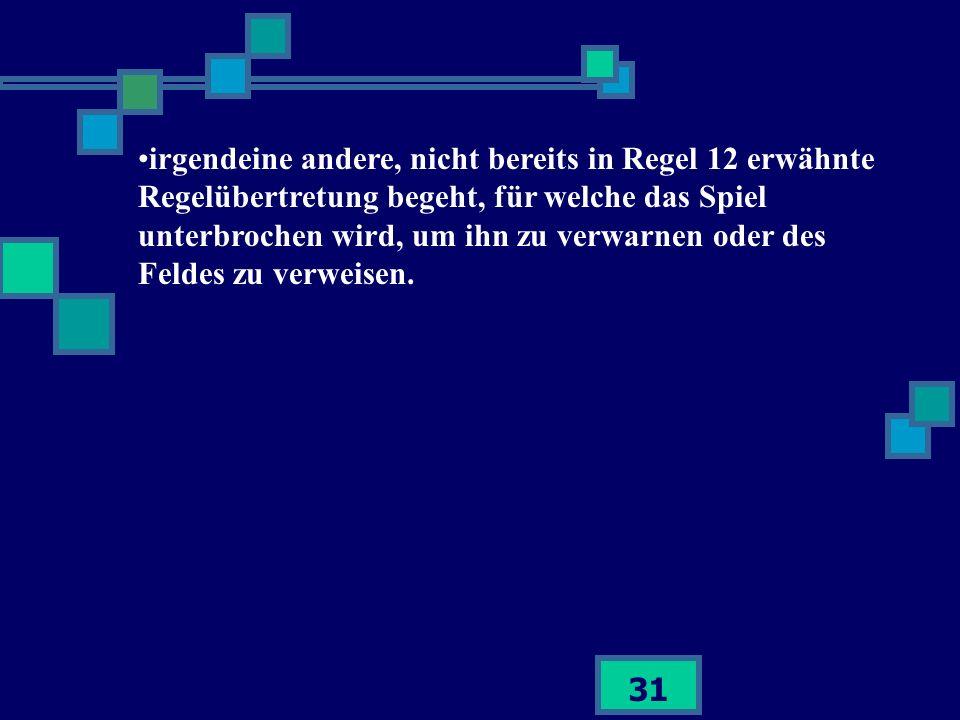 31 irgendeine andere, nicht bereits in Regel 12 erwähnte Regelübertretung begeht, für welche das Spiel unterbrochen wird, um ihn zu verwarnen oder des
