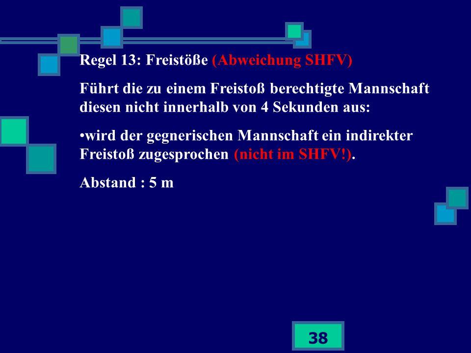 38 Regel 13: Freistöße (Abweichung SHFV) Führt die zu einem Freistoß berechtigte Mannschaft diesen nicht innerhalb von 4 Sekunden aus: wird der gegner