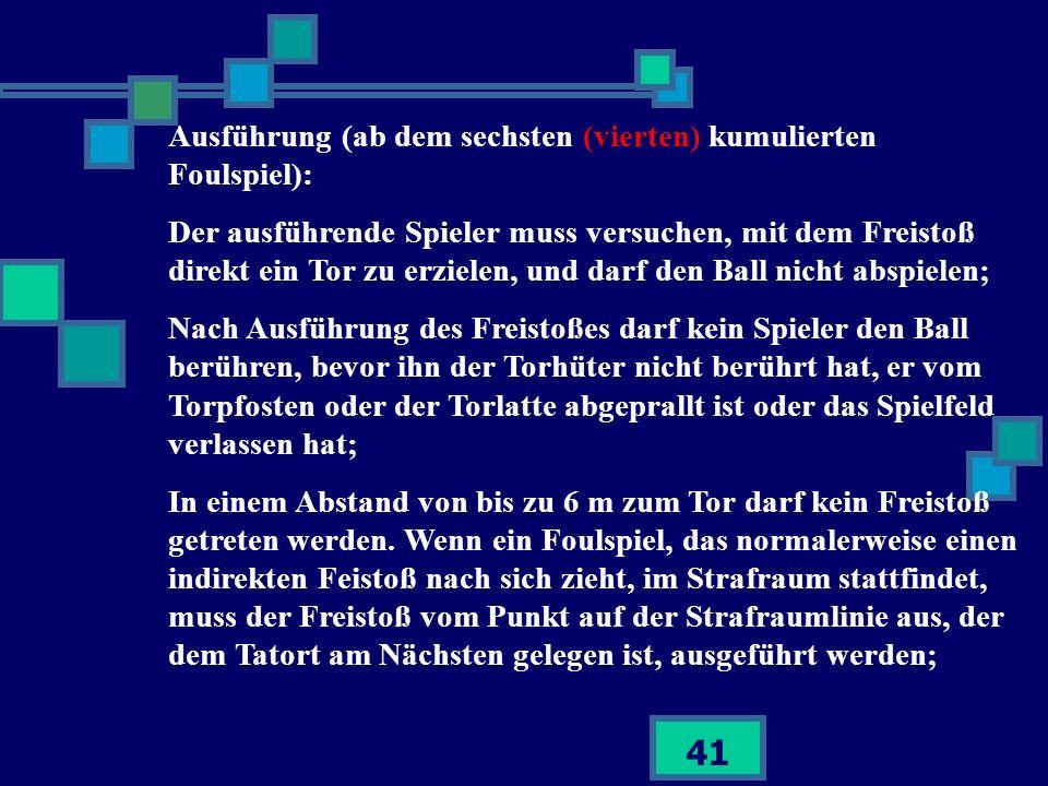 41 Ausführung (ab dem sechsten (vierten) kumulierten Foulspiel): Der ausführende Spieler muss versuchen, mit dem Freistoß direkt ein Tor zu erzielen,